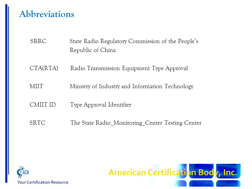 Abbreviations SRRC State Radio Regulatory Commission of the People's Republic of China CTA(RTA) Radio Transmission Equipment Type Approval MIIT Ministry of Industry and Information Technology CMIIT ID Type Approval Identifier SRTC The State Radio_Monitoring_Center Testing Center
