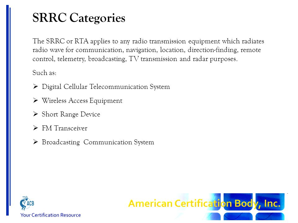 SRRC Categories The SRRC or RTA applies to any radio transmission equipment which radiates radio wave for communication, navigation, location, direction-finding, remote control, telemetry, broadcasting, TV transmission and radar purposes.