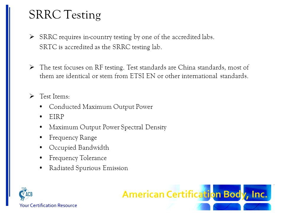 SRRC Testing  SRRC requires in-country testing by one of the accredited labs. SRTC is accredited as the SRRC testing lab.  The test focuses on RF te