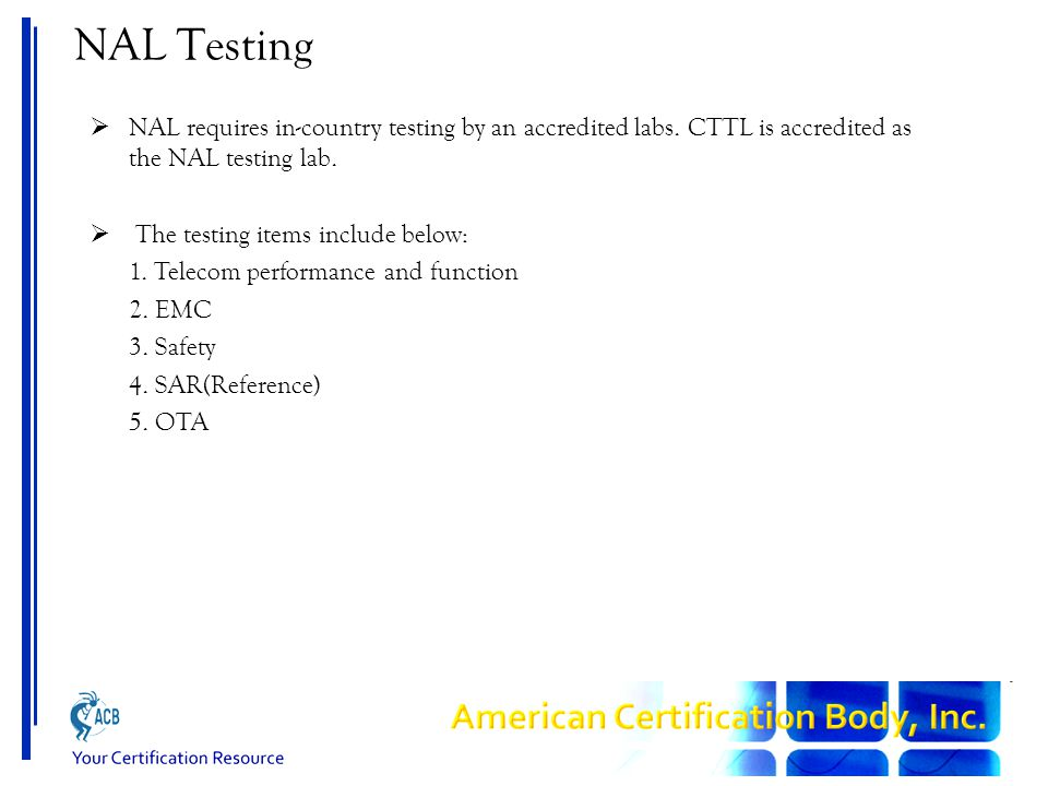 NAL Testing  NAL requires in-country testing by an accredited labs. CTTL is accredited as the NAL testing lab.  The testing items include below: 1.