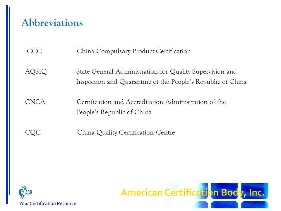 Abbreviations CCC China Compulsory Product Certification AQSIQ State General Administration for Quality Supervision and Inspection and Quarantine of the People's Republic of China CNCA Certification and Accreditation Administration of the People's Republic of China CQC China Quality Certification Centre