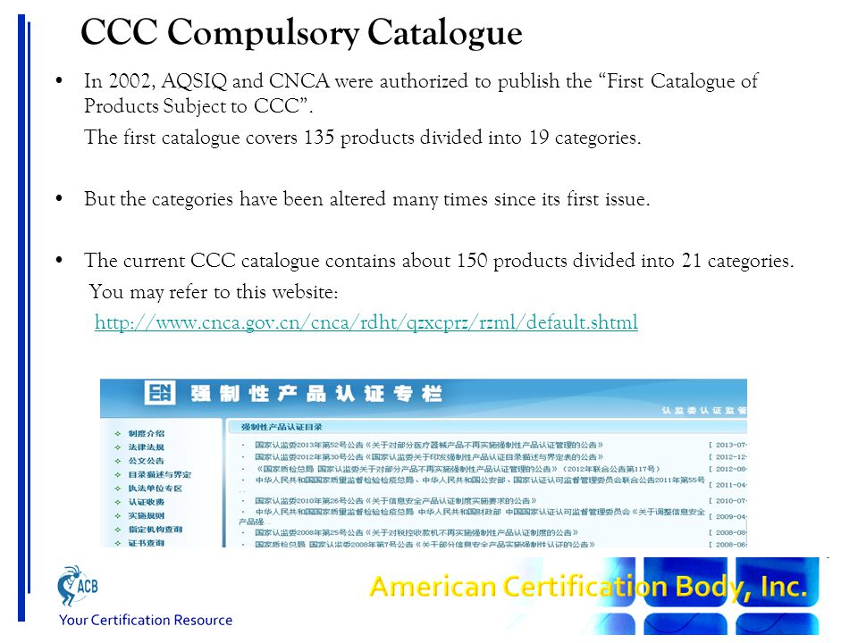 CCC Compulsory Catalogue In 2002, AQSIQ and CNCA were authorized to publish the First Catalogue of Products Subject to CCC .