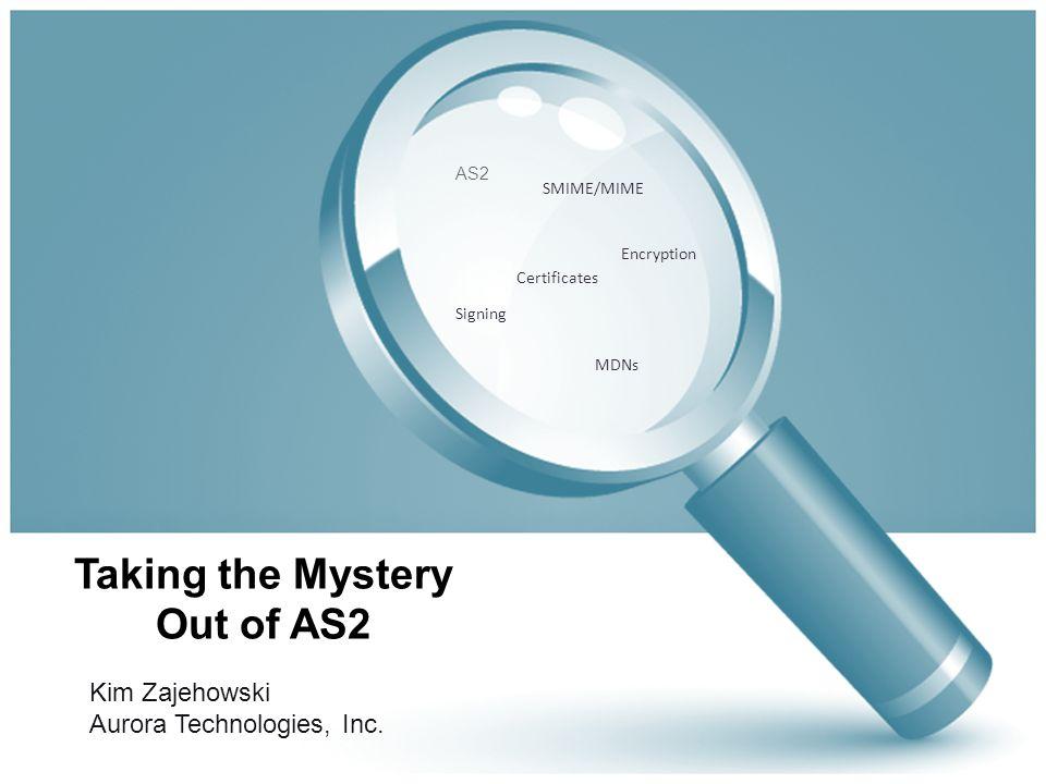 Taking the Mystery Out of AS2 Kim Zajehowski Aurora Technologies, Inc.