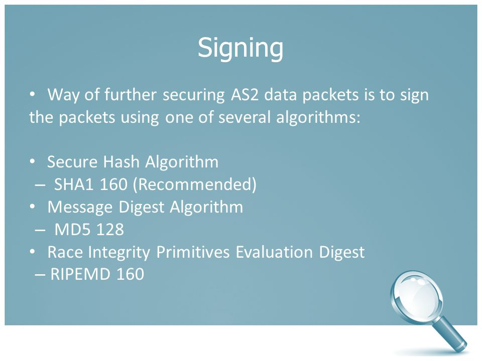 Signing Way of further securing AS2 data packets is to sign the packets using one of several algorithms: Secure Hash Algorithm – SHA1 160 (Recommended) Message Digest Algorithm – MD5 128 Race Integrity Primitives Evaluation Digest – RIPEMD 160