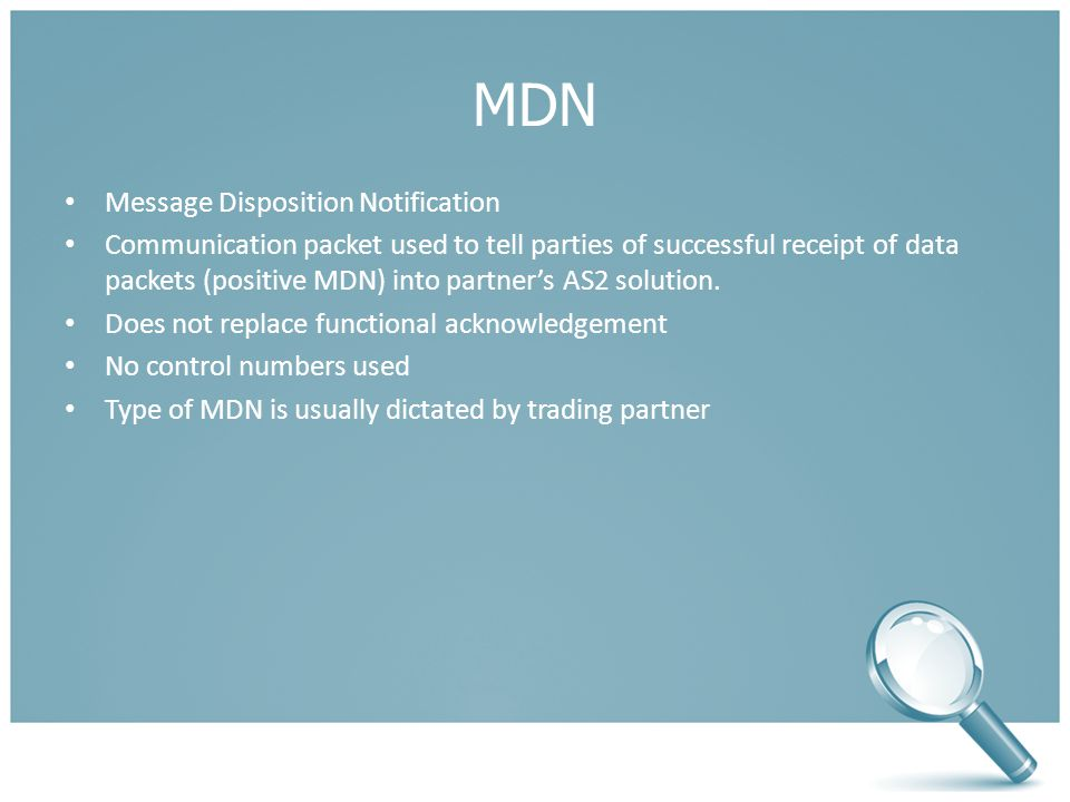 MDN Message Disposition Notification Communication packet used to tell parties of successful receipt of data packets (positive MDN) into partner's AS2 solution.