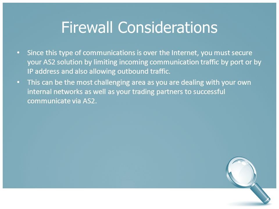 Firewall Considerations Since this type of communications is over the Internet, you must secure your AS2 solution by limiting incoming communication traffic by port or by IP address and also allowing outbound traffic.