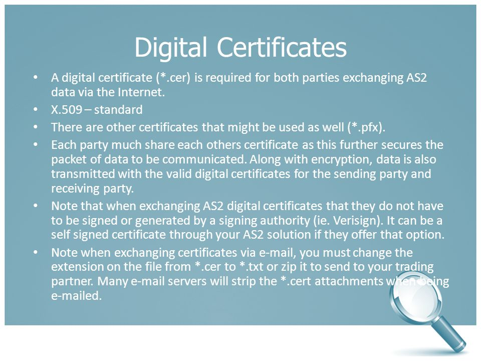Digital Certificates A digital certificate (*.cer) is required for both parties exchanging AS2 data via the Internet.
