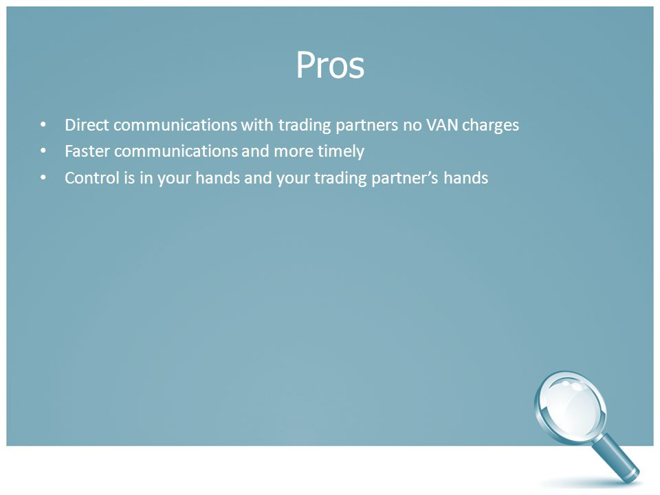 Pros Direct communications with trading partners no VAN charges Faster communications and more timely Control is in your hands and your trading partner's hands