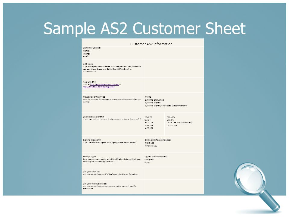 Sample AS2 Customer Sheet Customer AS2 Information Customer Contact Name: Phone: Email: AS2 Name If your company already uses an AS2 Name provide it here, otherwise you can choose to use your QUAL/ID as AS2 NAME such as 129498381009.