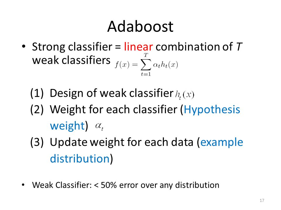 Adaboost Strong classifier = linear combination of T weak classifiers (1) Design of weak classifier (2) Weight for each classifier (Hypothesis weight) (3) Update weight for each data (example distribution) Weak Classifier: < 50% error over any distribution 17