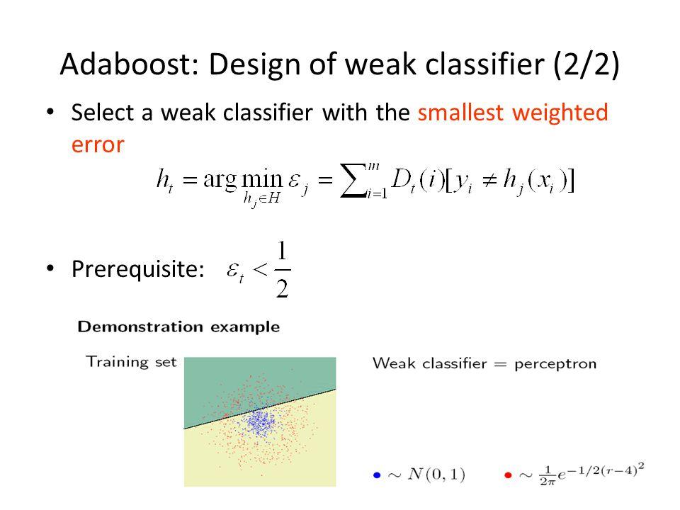 Adaboost: Design of weak classifier (2/2) Select a weak classifier with the smallest weighted error Prerequisite: 26
