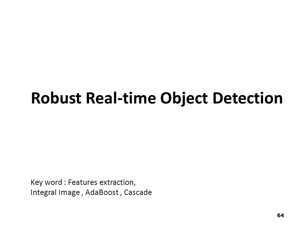64 Robust Real-time Object Detection Key word : Features extraction, Integral Image, AdaBoost, Cascade