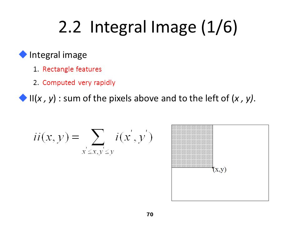 70 2.2 Integral Image (1/6)  Integral image 1.Rectangle features 2.Computed very rapidly  II(x, y) : sum of the pixels above and to the left of (x, y).