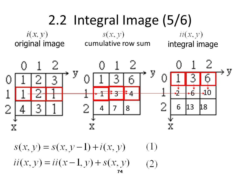 74 2.2 Integral Image (5/6) original image integral image cumulative row sum 2 13 6 4 10 4 7 8 6 13 18