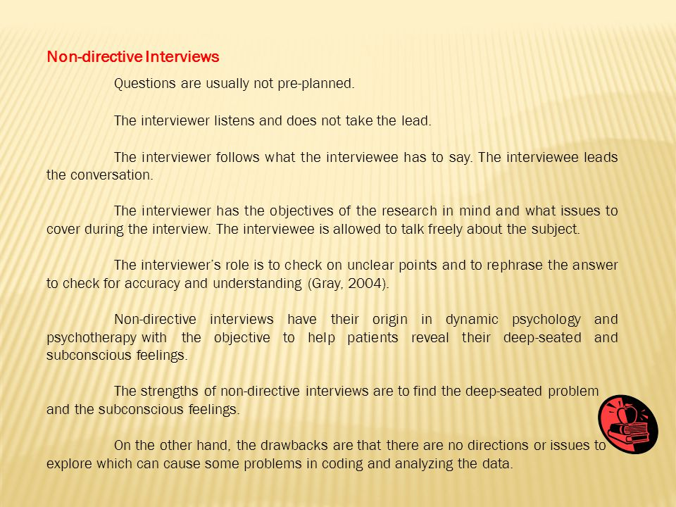Non-directive Interviews Questions are usually not pre-planned. The interviewer listens and does not take the lead. The interviewer follows what the i