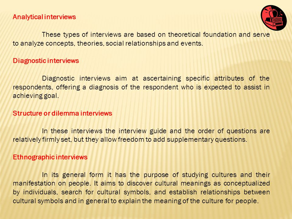 Analytical interviews These types of interviews are based on theoretical foundation and serve to analyze concepts, theories, social relationships and