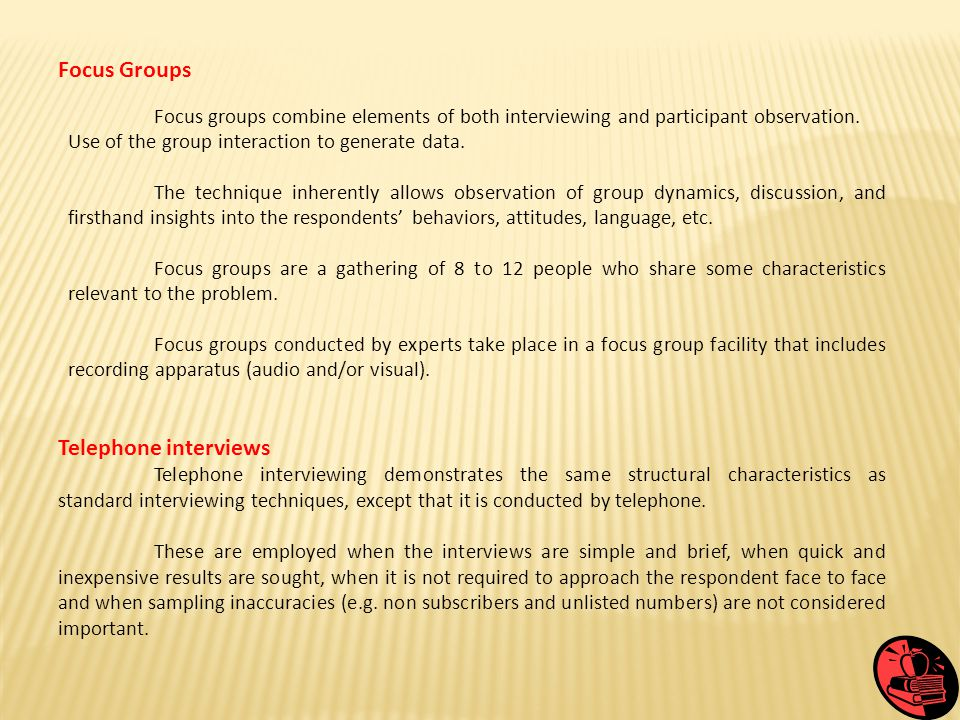 Focus Groups Focus groups combine elements of both interviewing and participant observation. Use of the group interaction to generate data. The techni