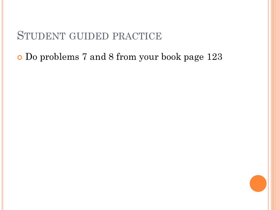 S TUDENT GUIDED PRACTICE Do problems 7 and 8 from your book page 123
