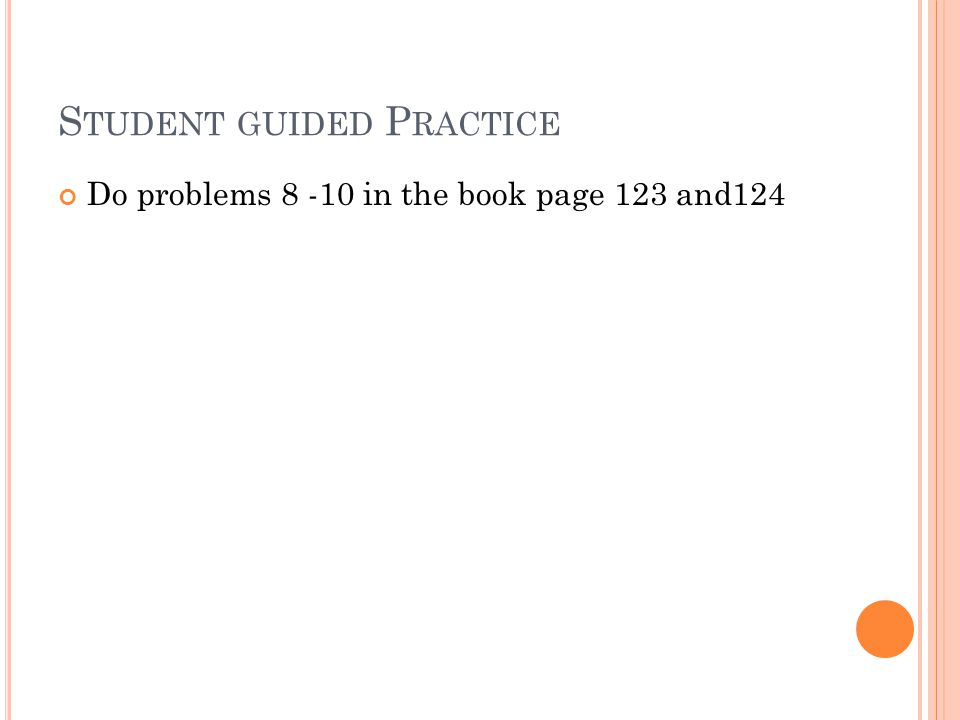 S TUDENT GUIDED P RACTICE Do problems 8 -10 in the book page 123 and124