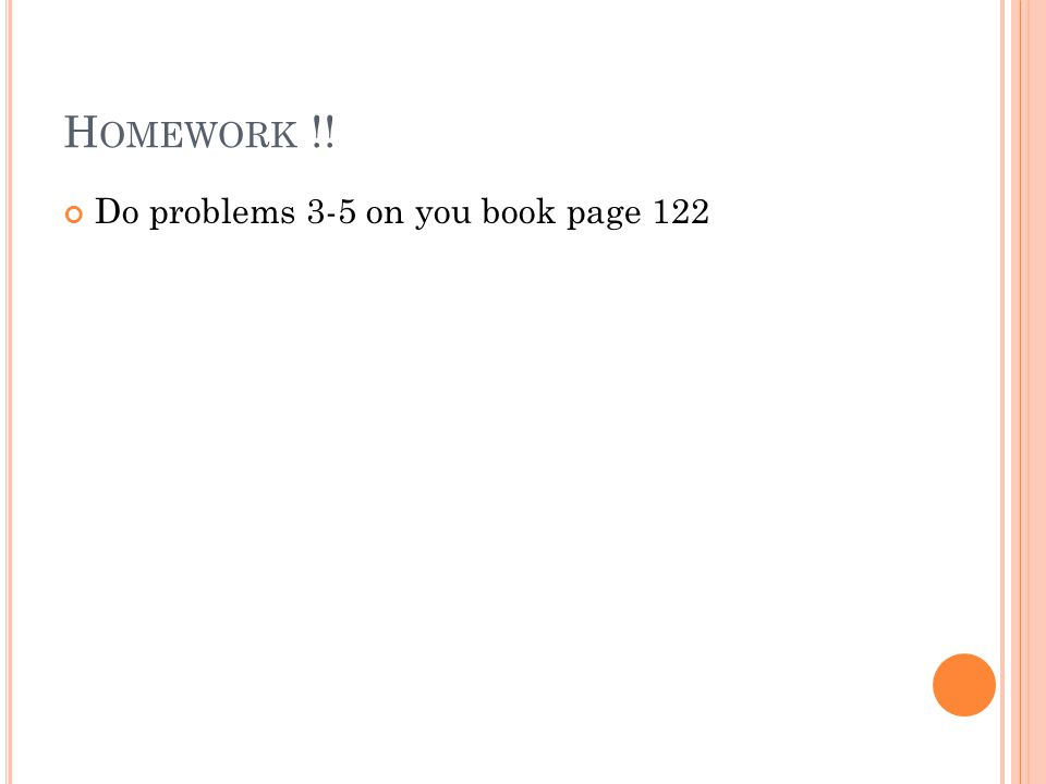 H OMEWORK !! Do problems 3-5 on you book page 122