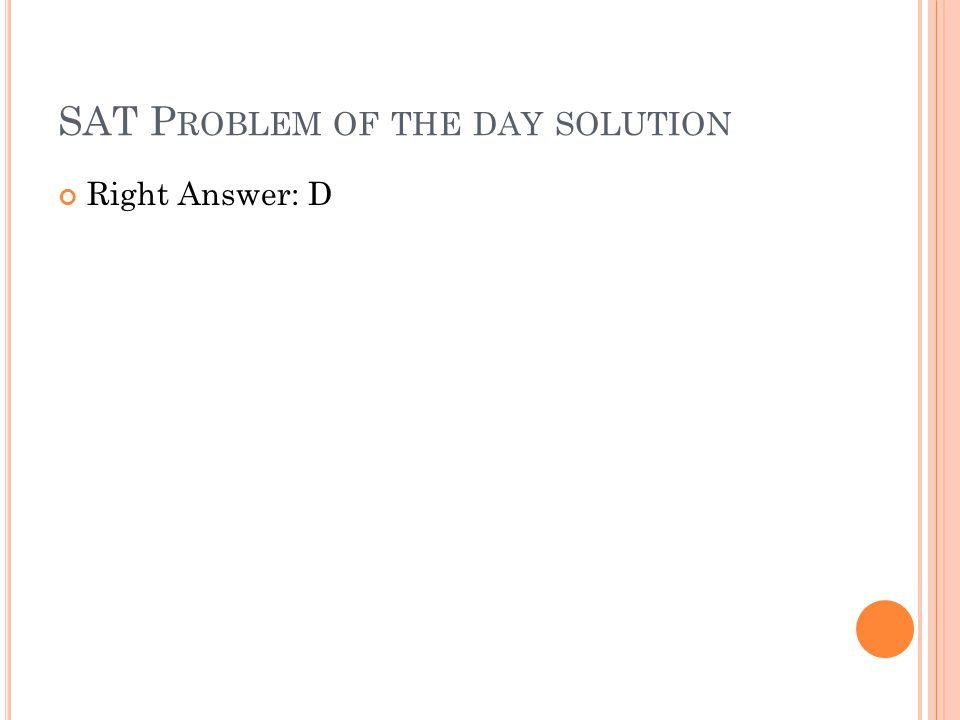 SAT P ROBLEM OF THE DAY SOLUTION Right Answer: D