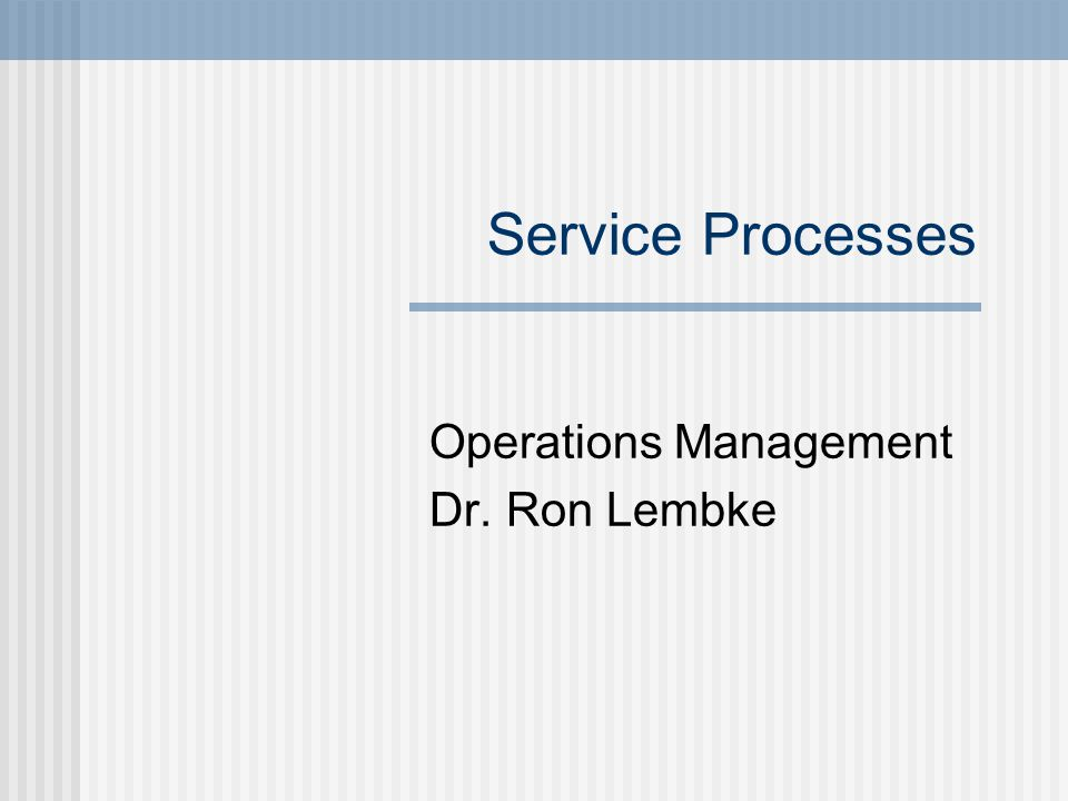 Service Processes Operations Management Dr. Ron Lembke