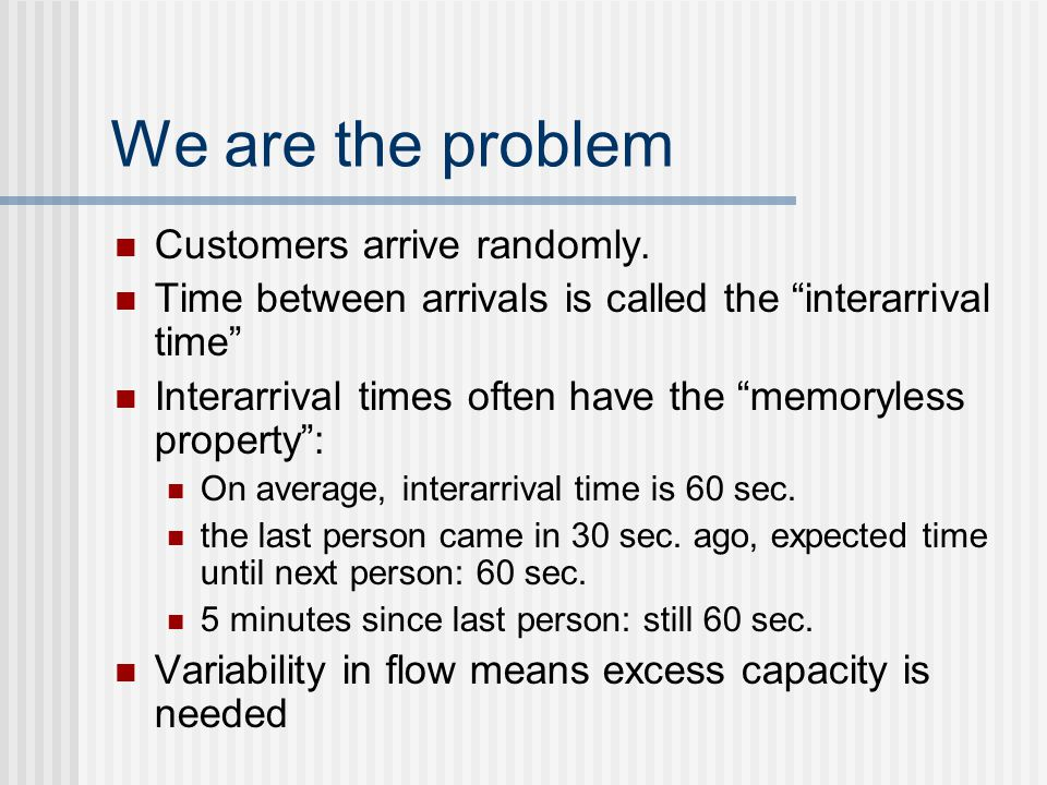 """We are the problem Customers arrive randomly. Time between arrivals is called the """"interarrival time"""" Interarrival times often have the """"memoryless pr"""