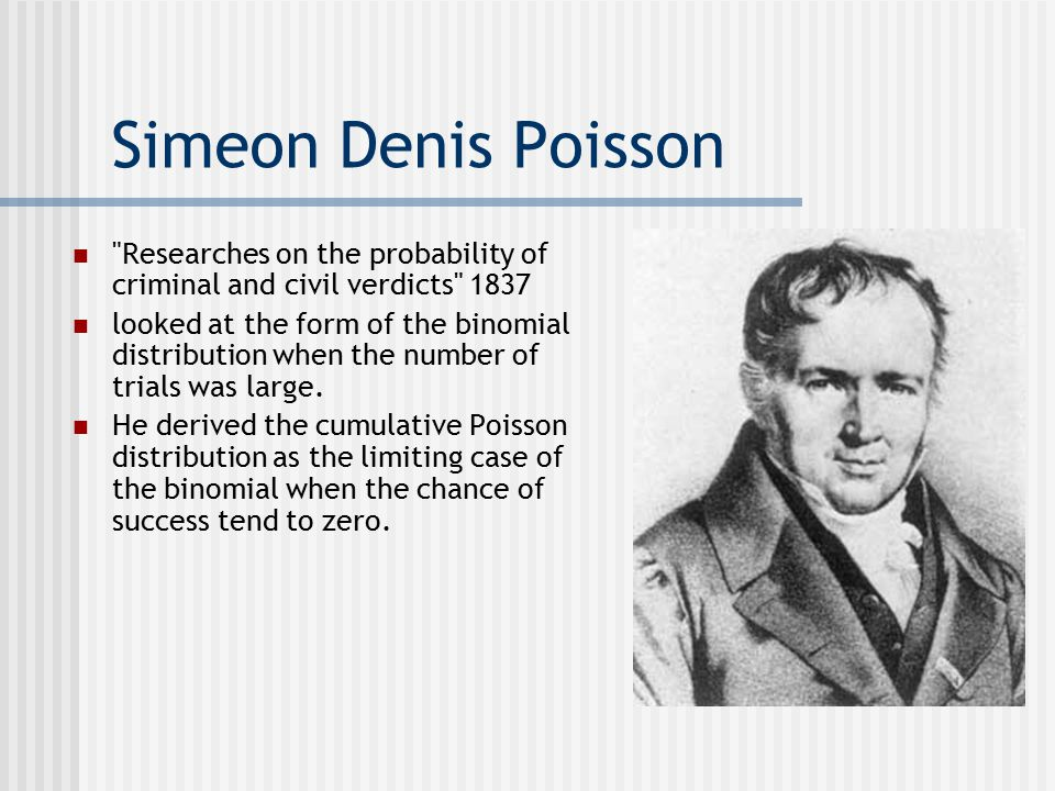 Simeon Denis Poisson Researches on the probability of criminal and civil verdicts 1837 looked at the form of the binomial distribution when the number of trials was large.