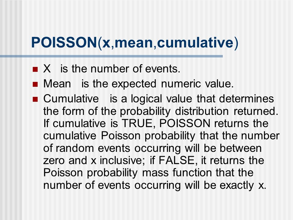 POISSON(x,mean,cumulative) X is the number of events. Mean is the expected numeric value. Cumulative is a logical value that determines the form of th