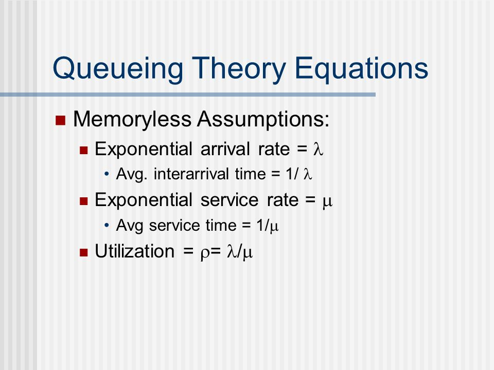Queueing Theory Equations Memoryless Assumptions: Exponential arrival rate = Avg. interarrival time = 1/ Exponential service rate =  Avg service time