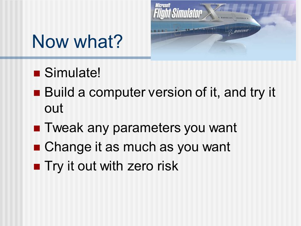 Now what? Simulate! Build a computer version of it, and try it out Tweak any parameters you want Change it as much as you want Try it out with zero ri