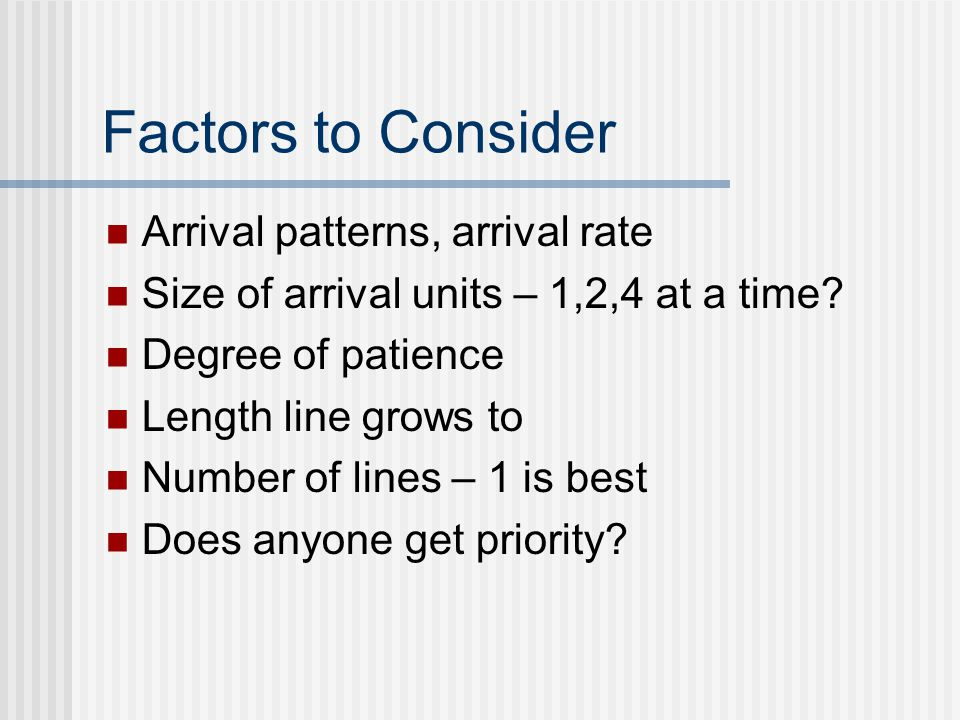 Factors to Consider Arrival patterns, arrival rate Size of arrival units – 1,2,4 at a time.