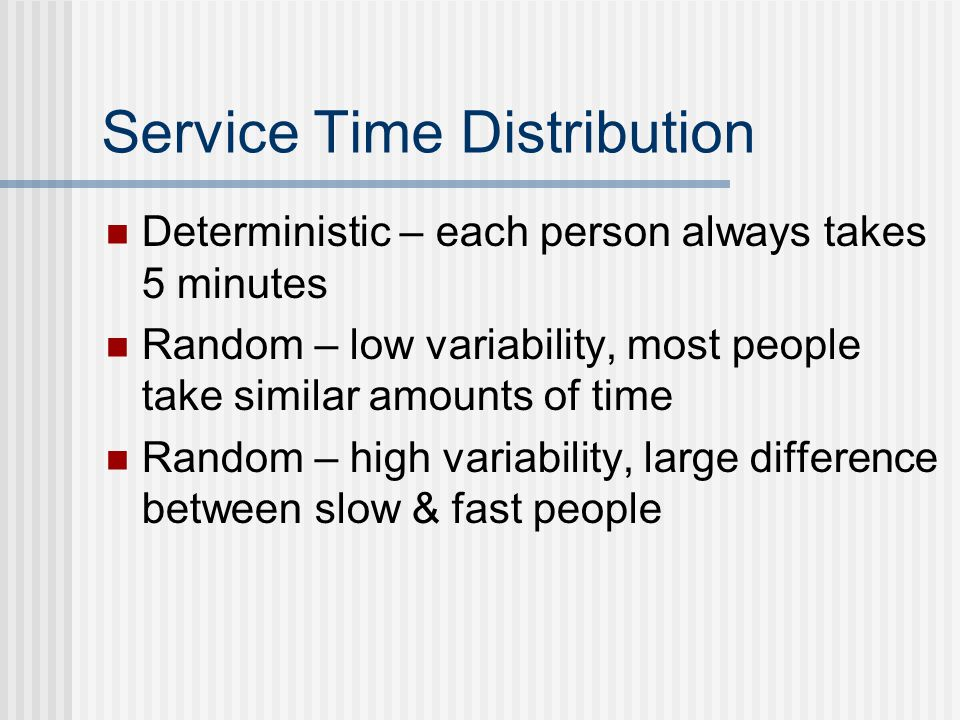 Service Time Distribution Deterministic – each person always takes 5 minutes Random – low variability, most people take similar amounts of time Random – high variability, large difference between slow & fast people