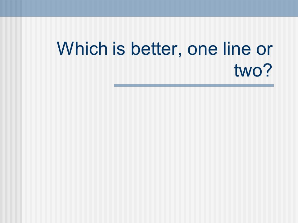 Which is better, one line or two