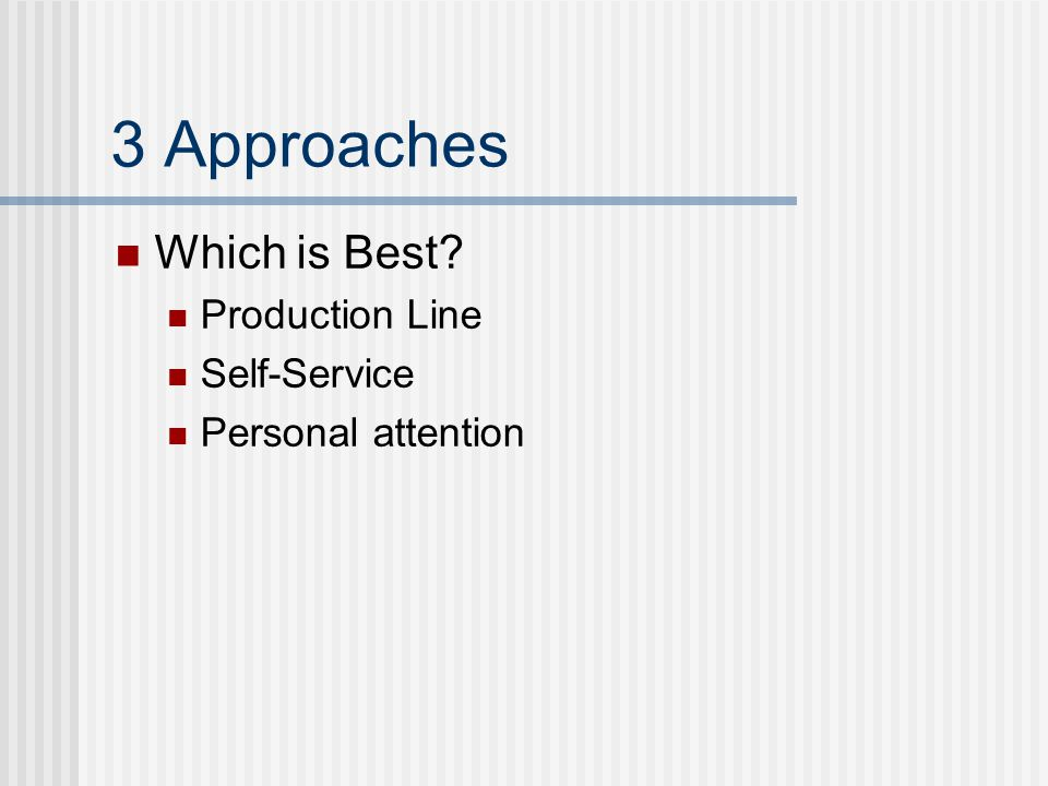 3 Approaches Which is Best? Production Line Self-Service Personal attention