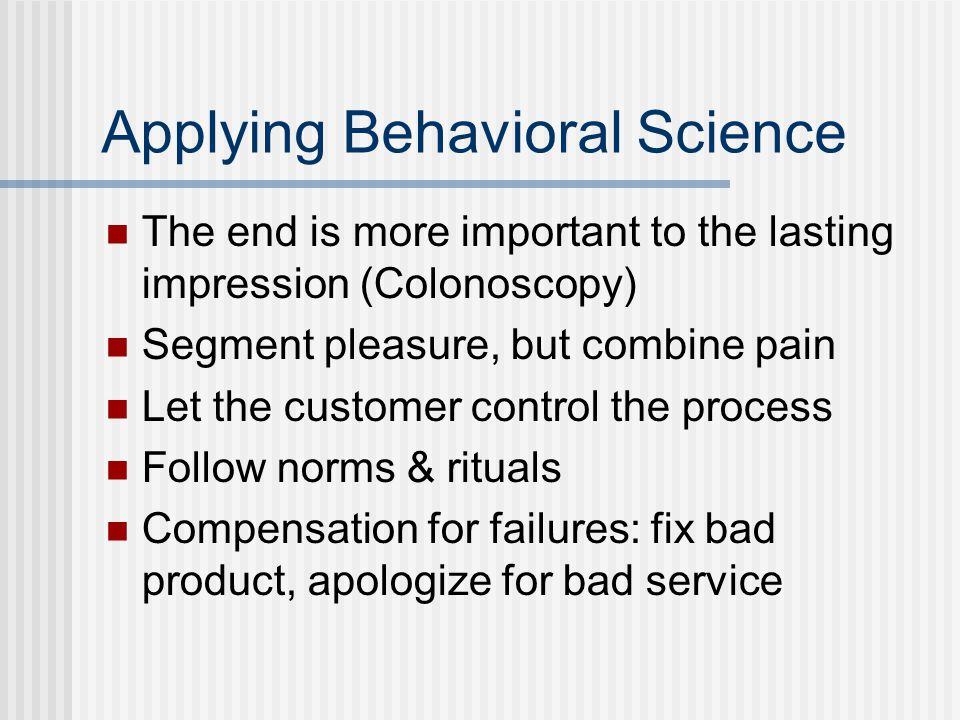 Applying Behavioral Science The end is more important to the lasting impression (Colonoscopy) Segment pleasure, but combine pain Let the customer control the process Follow norms & rituals Compensation for failures: fix bad product, apologize for bad service