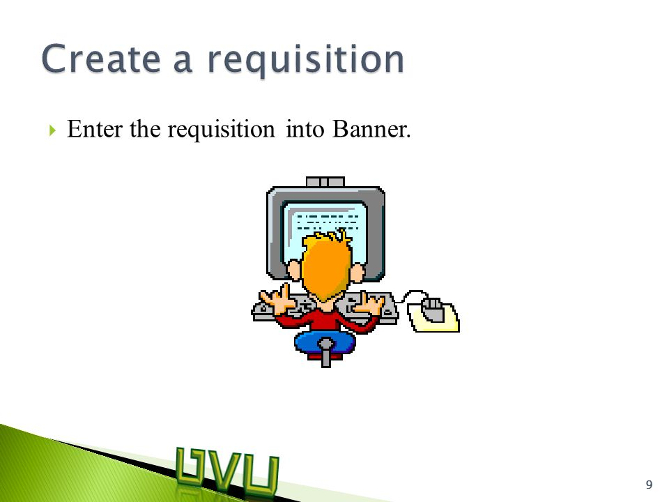  Enter the requisition into Banner. 9