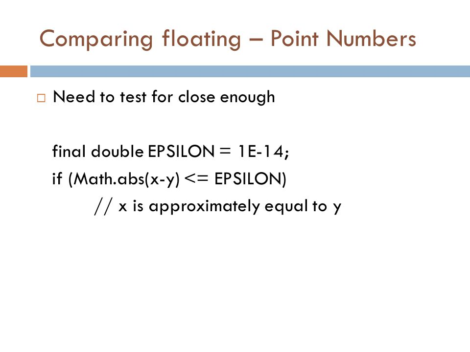 Comparing floating – Point Numbers  Need to test for close enough final double EPSILON = 1E-14; if (Math.abs(x-y) <= EPSILON) // x is approximately equal to y