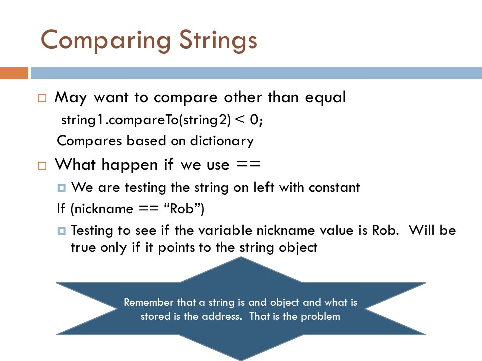 Comparing Strings  May want to compare other than equal string1.compareTo(string2) < 0; Compares based on dictionary  What happen if we use ==  We are testing the string on left with constant If (nickname == Rob )  Testing to see if the variable nickname value is Rob.