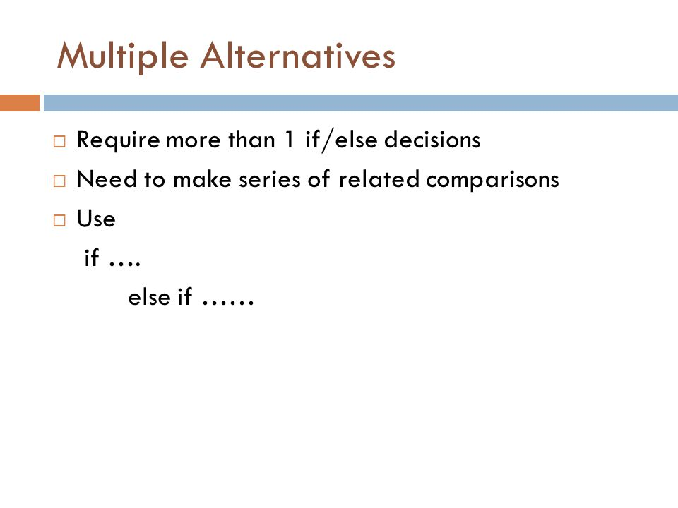 Multiple Alternatives  Require more than 1 if/else decisions  Need to make series of related comparisons  Use if ….