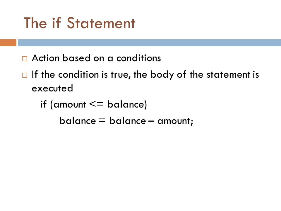 The if Statement  Action based on a conditions  If the condition is true, the body of the statement is executed if (amount <= balance) balance = balance – amount;