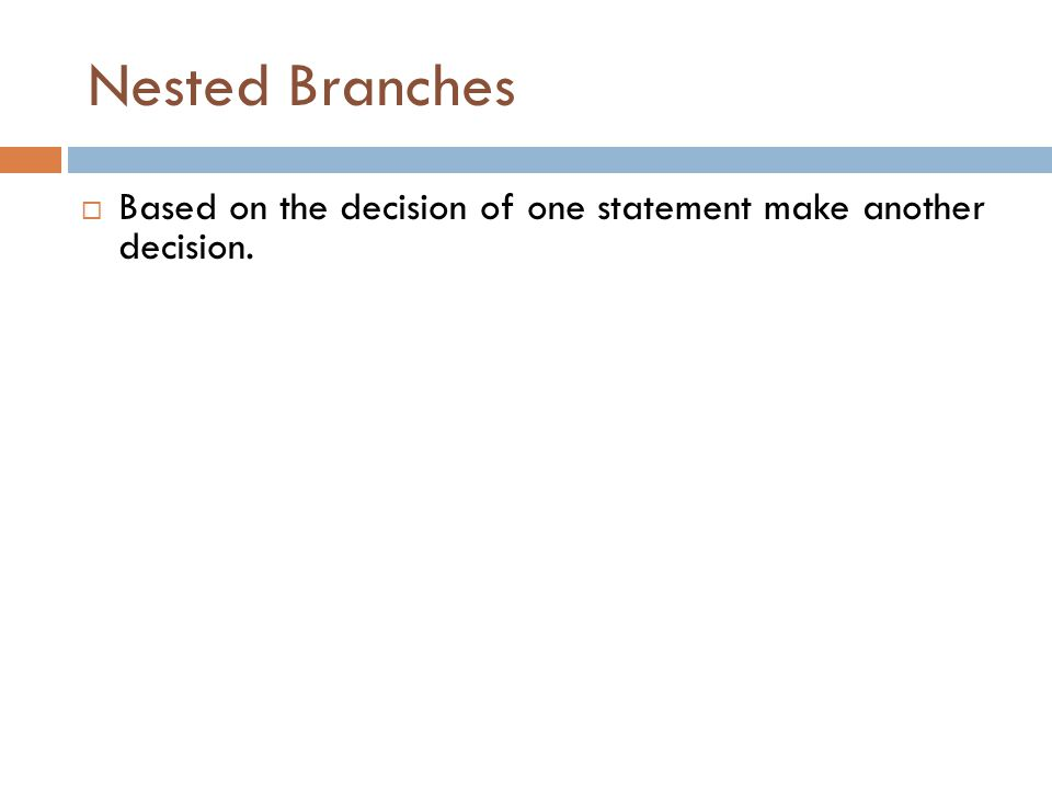 Nested Branches  Based on the decision of one statement make another decision.