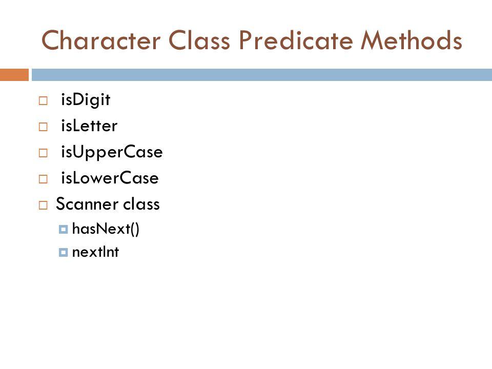 Character Class Predicate Methods  isDigit  isLetter  isUpperCase  isLowerCase  Scanner class  hasNext()  nextInt