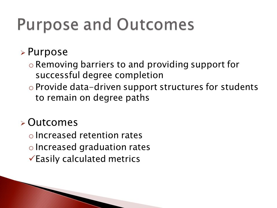  Purpose o Removing barriers to and providing support for successful degree completion o Provide data-driven support structures for students to remain on degree paths  Outcomes o Increased retention rates o Increased graduation rates Easily calculated metrics