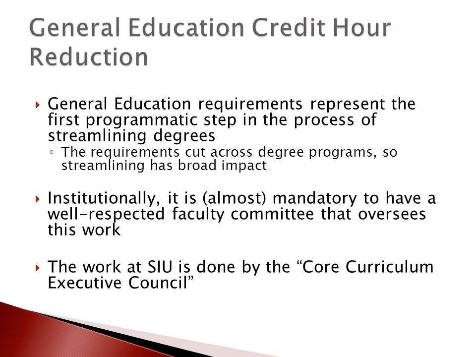 General Education requirements represent the first programmatic step in the process of streamlining degrees ◦ The requirements cut across degree programs, so streamlining has broad impact  Institutionally, it is (almost) mandatory to have a well-respected faculty committee that oversees this work  The work at SIU is done by the Core Curriculum Executive Council