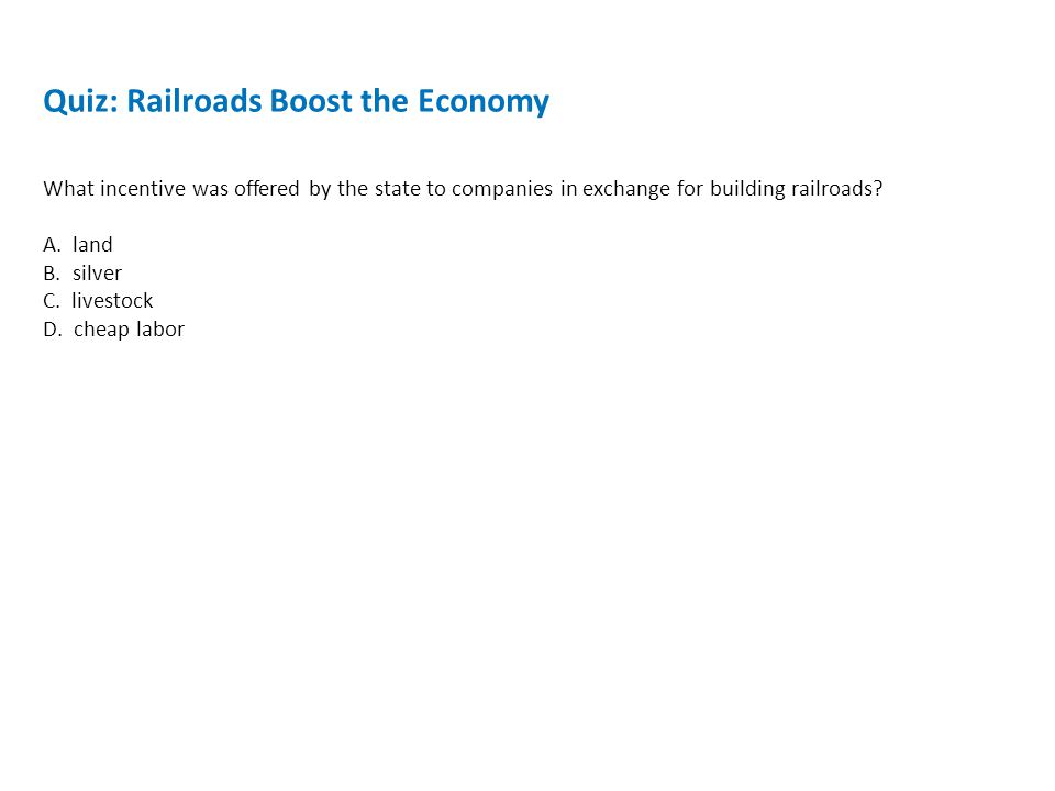 Quiz: Railroads Boost the Economy What incentive was offered by the state to companies in exchange for building railroads.