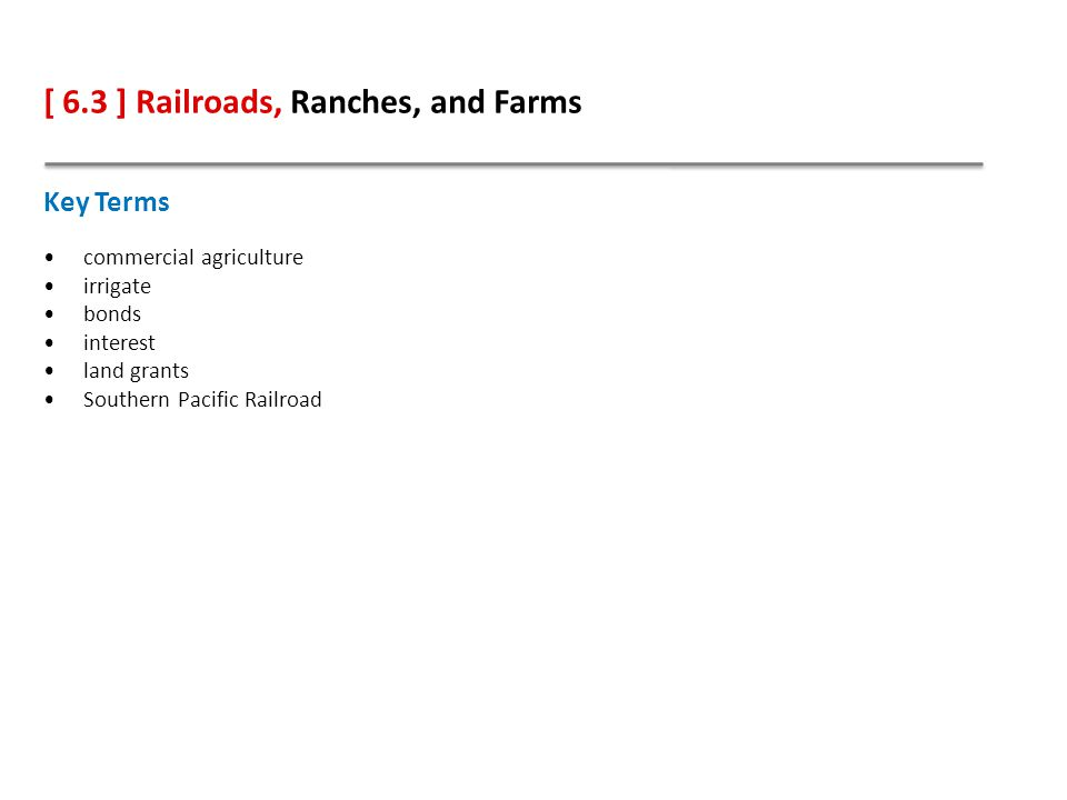 [ 6.3 ] Railroads, Ranches, and Farms Key Terms commercial agriculture irrigate bonds interest land grants Southern Pacific Railroad