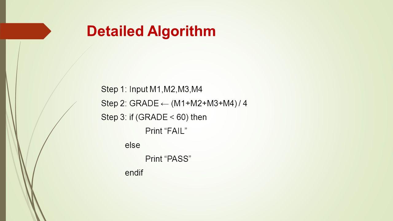 """Detailed Algorithm Step 1: Input M1,M2,M3,M4 Step 2: GRADE ← (M1+M2+M3+M4) / 4 Step 3: if (GRADE < 60) then Print """"FAIL"""" else Print """"PASS"""" endif"""