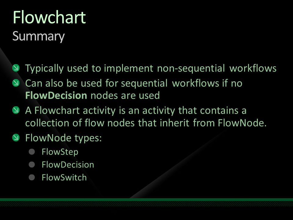Flowchart Summary Typically used to implement non-sequential workflows Can also be used for sequential workflows if no FlowDecision nodes are used A Flowchart activity is an activity that contains a collection of flow nodes that inherit from FlowNode.