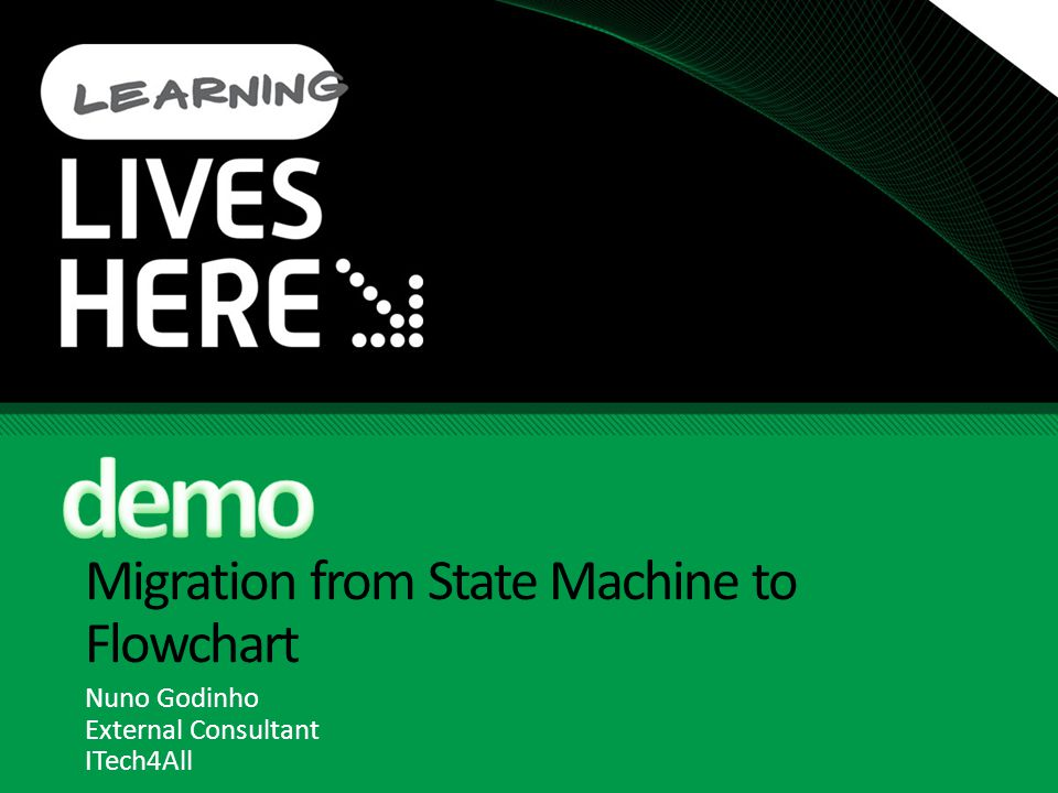 Migration from State Machine to Flowchart Nuno Godinho External Consultant ITech4All